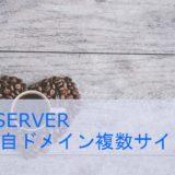 XSERVER、独自ドメインで複数のWordPressサイトを作成する。